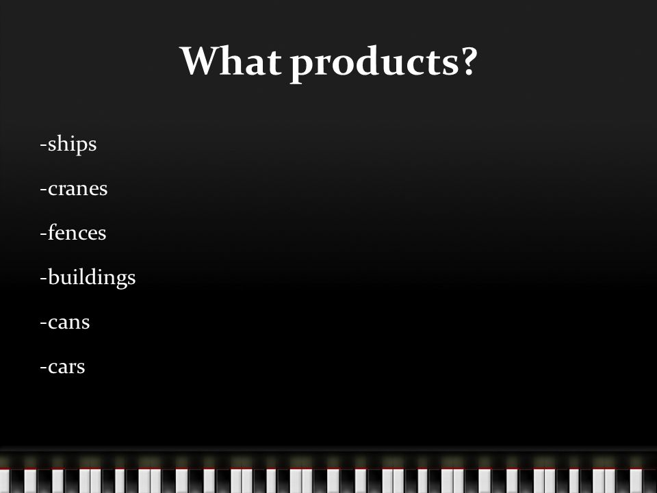 What products? -ships -cranes -fences -buildings -cans -cars