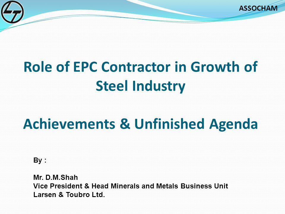 ASSOCHAM Role of EPC Contractor in Growth of Steel Industry Achievements & Unfinished Agenda By : Mr.
