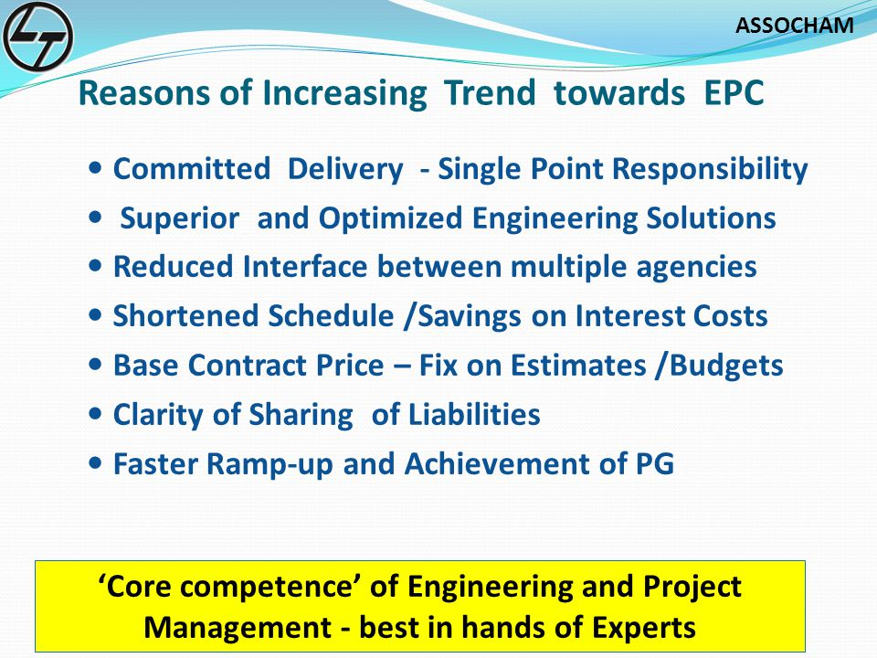ASSOCHAM Reasons of Increasing Trend towards EPC Committed Delivery - Single Point Responsibility Superior and Optimized Engineering Solutions Reduced Interface between multiple agencies Shortened Schedule /Savings on Interest Costs Base Contract Price – Fix on Estimates /Budgets Clarity of Sharing of Liabilities Faster Ramp-up and Achievement of PG Core competence of Engineering and Project Management - best in hands of Experts