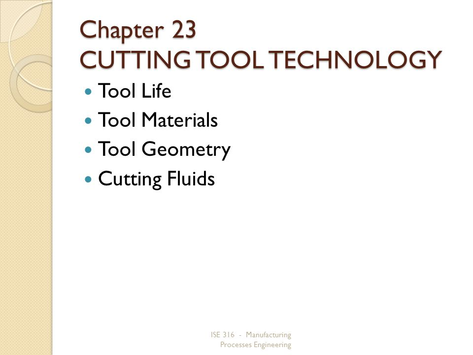 ISE 316 - Manufacturing Processes Engineering Chapter 23 CUTTING TOOL TECHNOLOGY Tool Life Tool Materials Tool Geometry Cutting Fluids