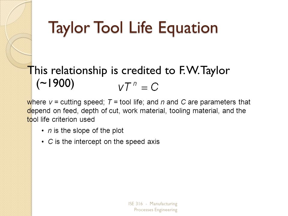 ISE 316 - Manufacturing Processes Engineering Taylor Tool Life Equation This relationship is credited to F. W. Taylor (~1900) where v = cutting speed;