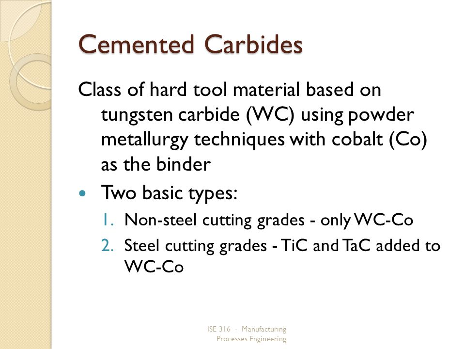 ISE 316 - Manufacturing Processes Engineering Cemented Carbides Class of hard tool material based on tungsten carbide (WC) using powder metallurgy techniques with cobalt (Co) as the binder Two basic types: 1.Non steel cutting grades - only WC Co 2.Steel cutting grades - TiC and TaC added to WC Co