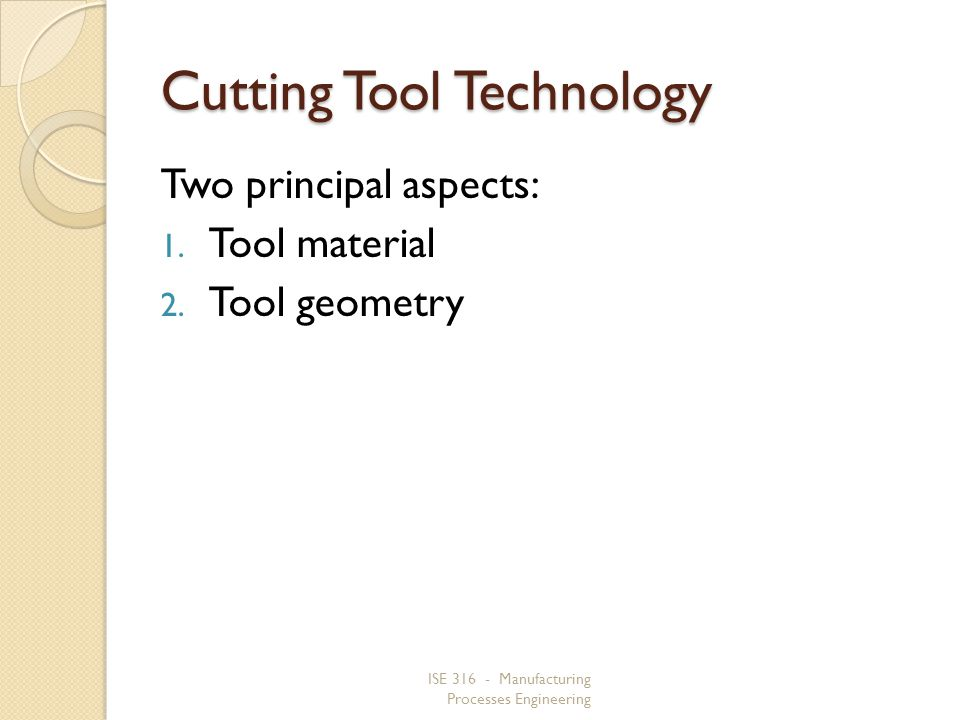 ISE 316 - Manufacturing Processes Engineering Cutting Tool Technology Two principal aspects: 1. Tool material 2. Tool geometry