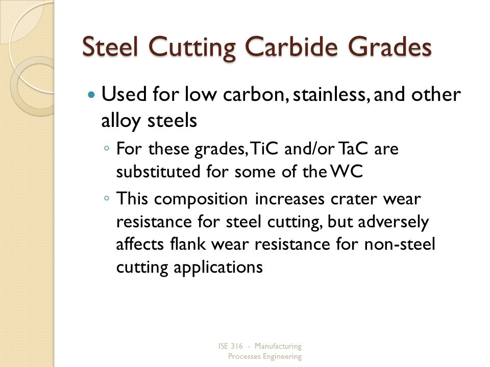 ISE 316 - Manufacturing Processes Engineering Steel Cutting Carbide Grades Used for low carbon, stainless, and other alloy steels For these grades, TiC and/or TaC are substituted for some of the WC This composition increases crater wear resistance for steel cutting, but adversely affects flank wear resistance for non steel cutting applications