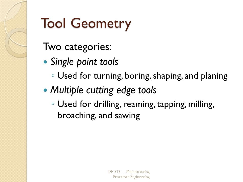 ISE 316 - Manufacturing Processes Engineering Tool Geometry Two categories: Single point tools Used for turning, boring, shaping, and planing Multiple