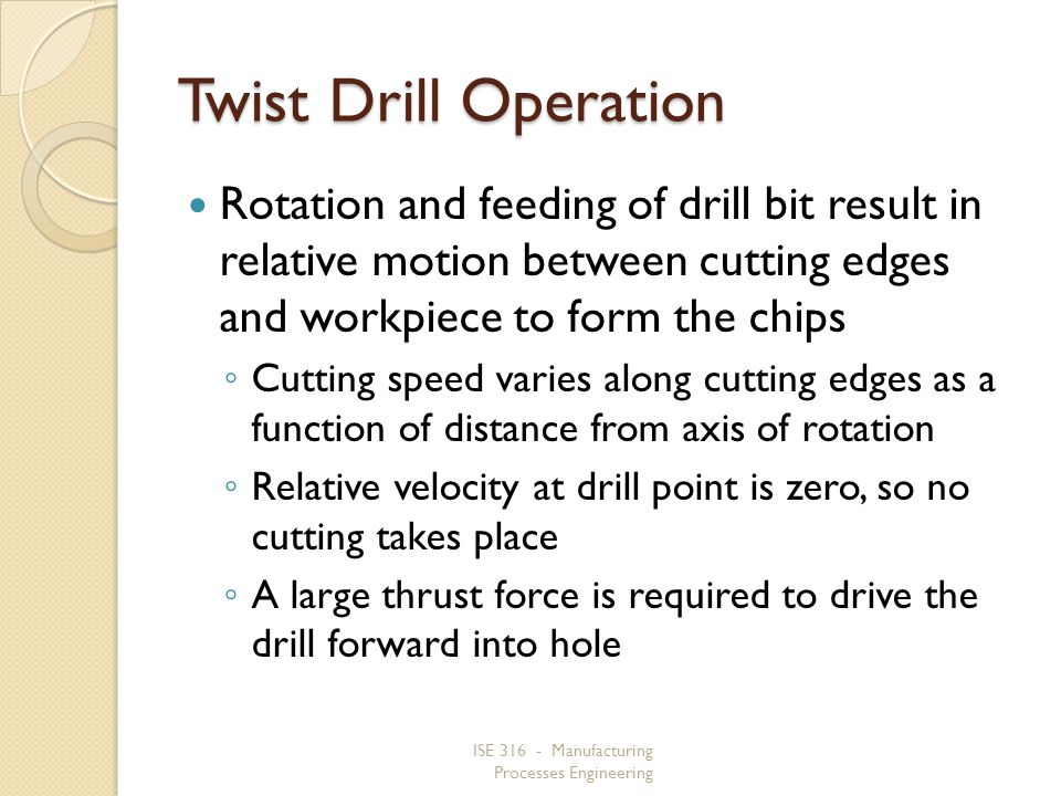 ISE 316 - Manufacturing Processes Engineering Twist Drill Operation Rotation and feeding of drill bit result in relative motion between cutting edges and workpiece to form the chips Cutting speed varies along cutting edges as a function of distance from axis of rotation Relative velocity at drill point is zero, so no cutting takes place A large thrust force is required to drive the drill forward into hole