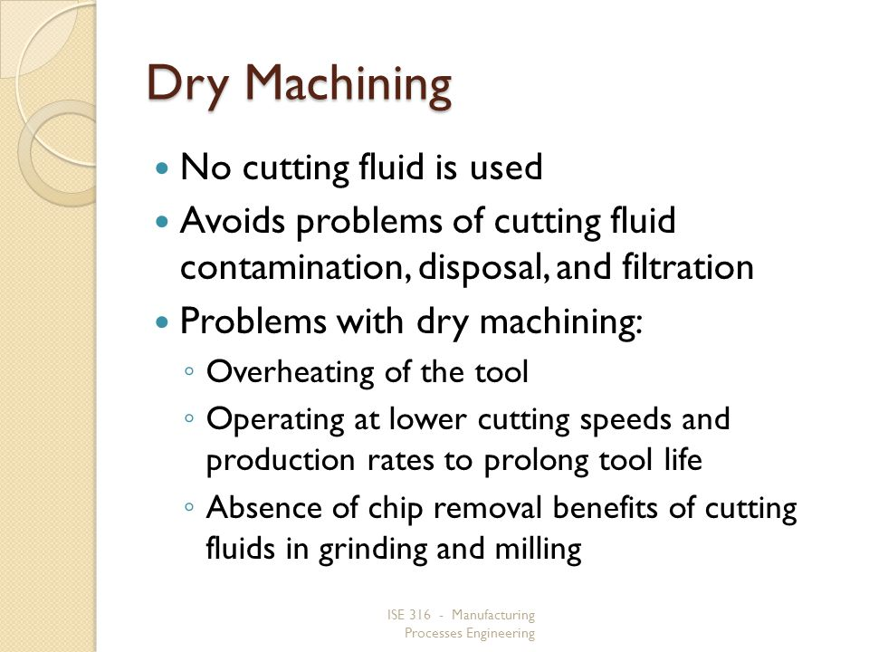 ISE 316 - Manufacturing Processes Engineering Dry Machining No cutting fluid is used Avoids problems of cutting fluid contamination, disposal, and fil