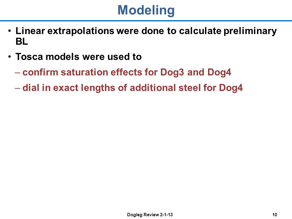Dogleg Review 2-1-1310 Modeling Linear extrapolations were done to calculate preliminary BL Tosca models were used to –confirm saturation effects for Dog3 and Dog4 –dial in exact lengths of additional steel for Dog4