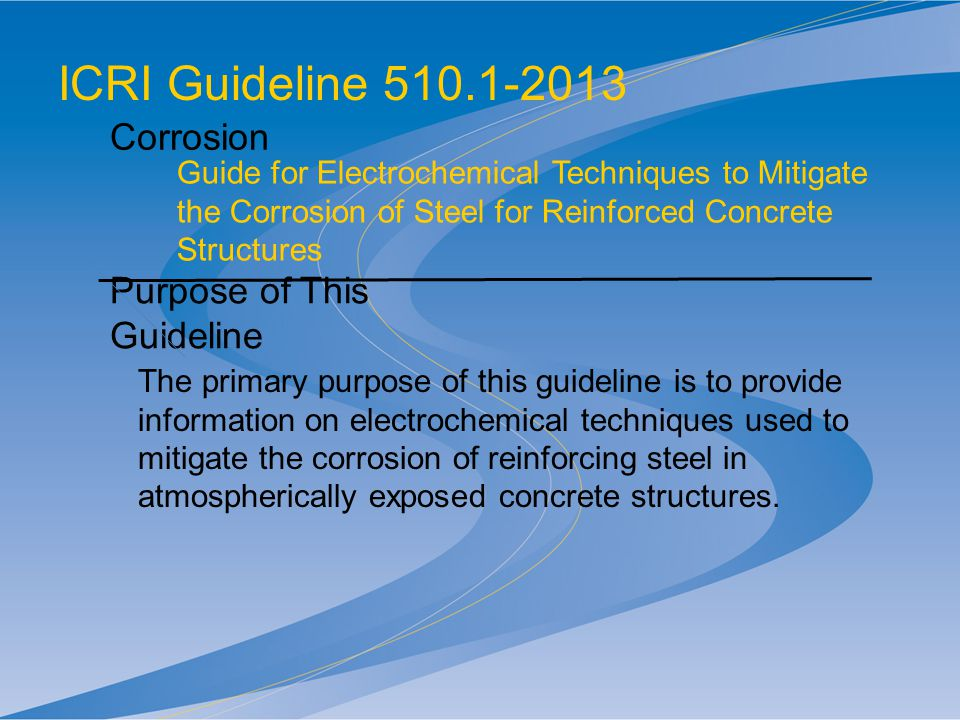 ICRI Guideline 510.1-2013 Corrosion Guide for Electrochemical Techniques to Mitigate the Corrosion of Steel for Reinforced Concrete Structures Purpose of This Guideline The primary purpose of this guideline is to provide information on electrochemical techniques used to mitigate the corrosion of reinforcing steel in atmospherically exposed concrete structures.