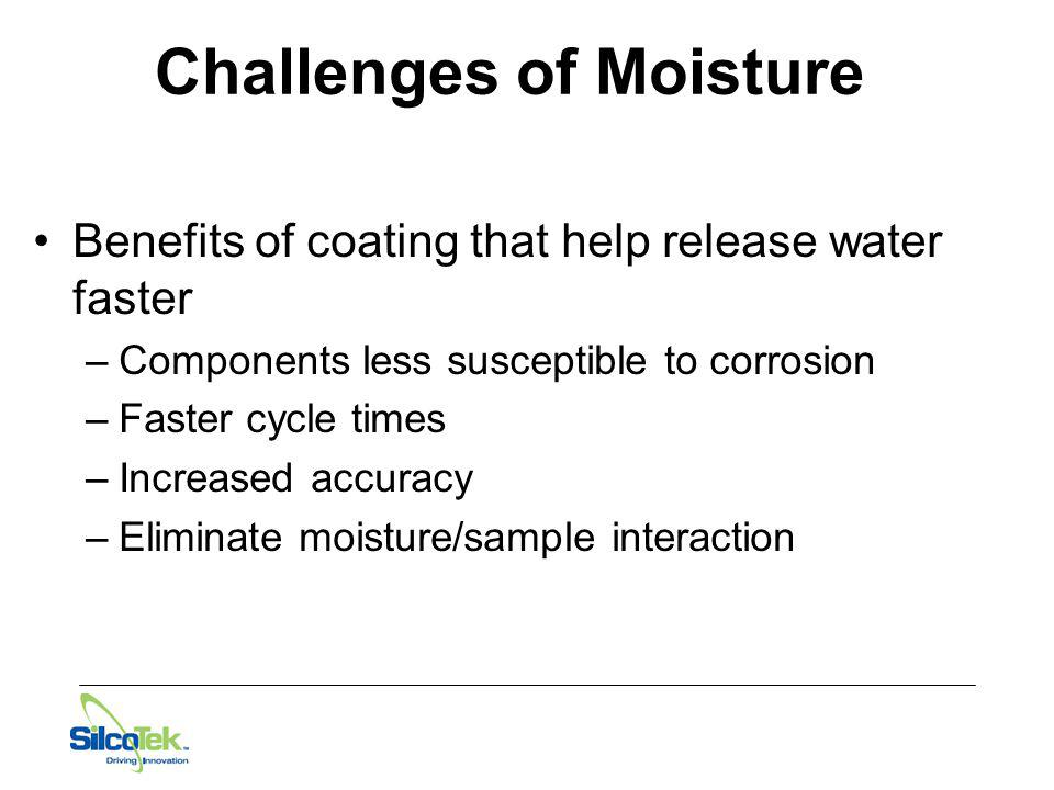 Challenges of Moisture Benefits of coating that help release water faster –Components less susceptible to corrosion –Faster cycle times –Increased acc