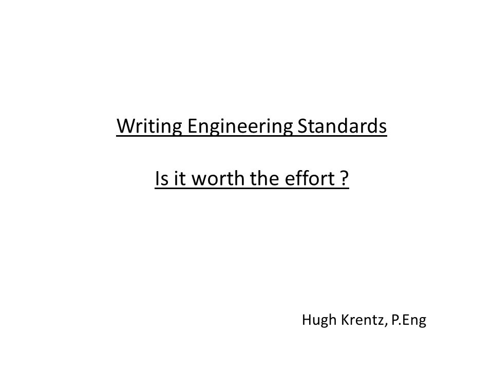 Writing Engineering Standards Is it worth the effort Hugh Krentz, P.Eng