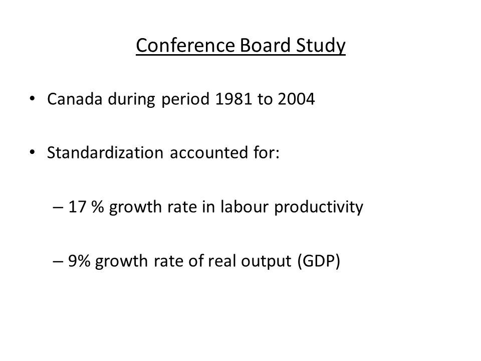 Conference Board Study Canada during period 1981 to 2004 Standardization accounted for: – 17 % growth rate in labour productivity – 9% growth rate of real output (GDP)
