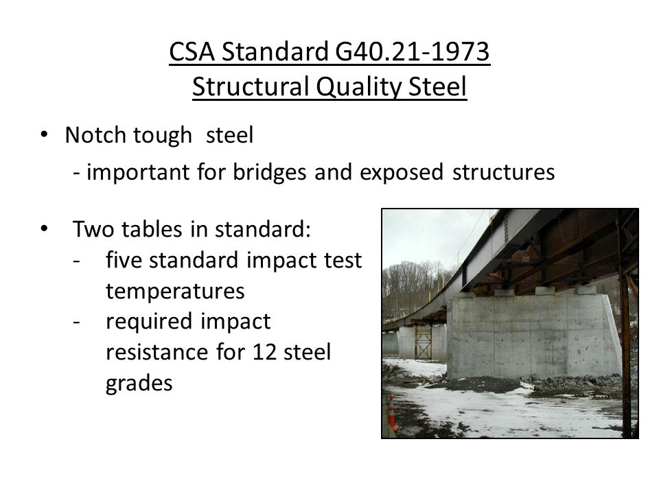 Notch tough steel - important for bridges and exposed structures CSA Standard G Structural Quality Steel Two tables in standard: -five standard impact test temperatures -required impact resistance for 12 steel grades