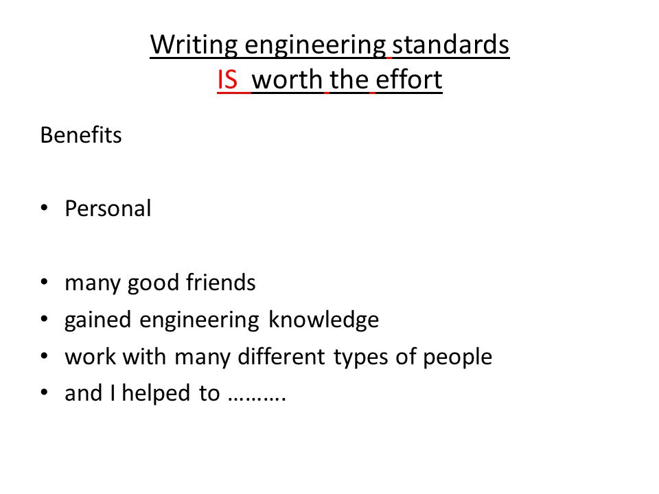 Writing engineering standards IS worth the effort Benefits Personal many good friends gained engineering knowledge work with many different types of people and I helped to ……….