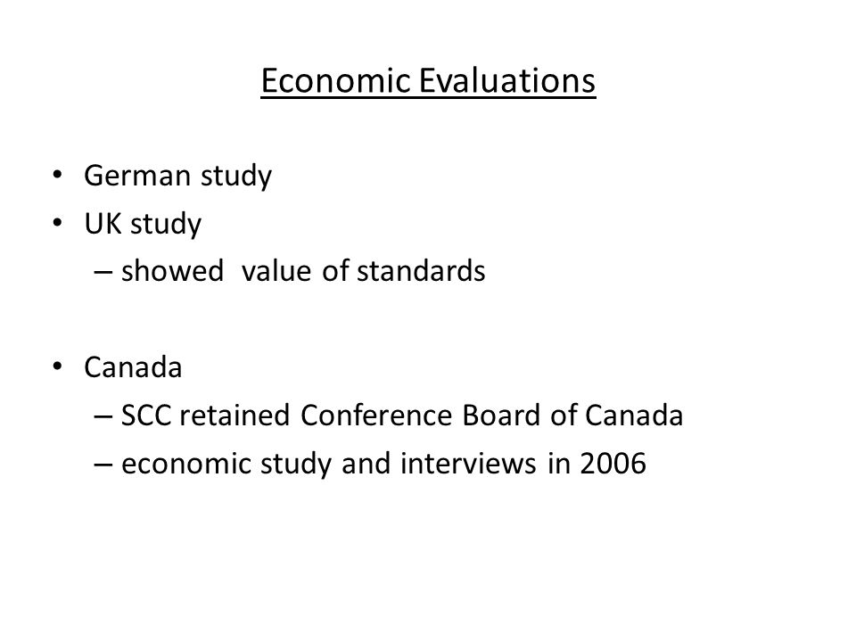 Economic Evaluations German study UK study – showed value of standards Canada – SCC retained Conference Board of Canada – economic study and interviews in 2006