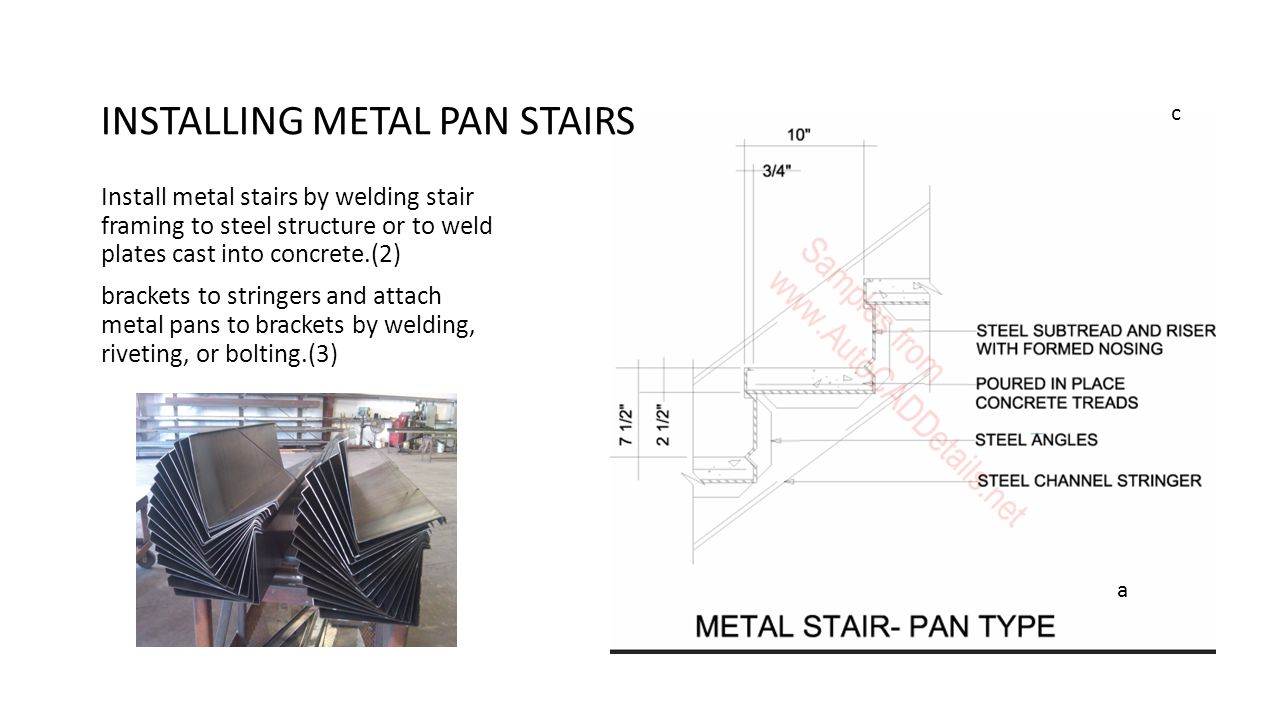 Install metal stairs by welding stair framing to steel structure or to weld plates cast into concrete.(2) brackets to stringers and attach metal pans
