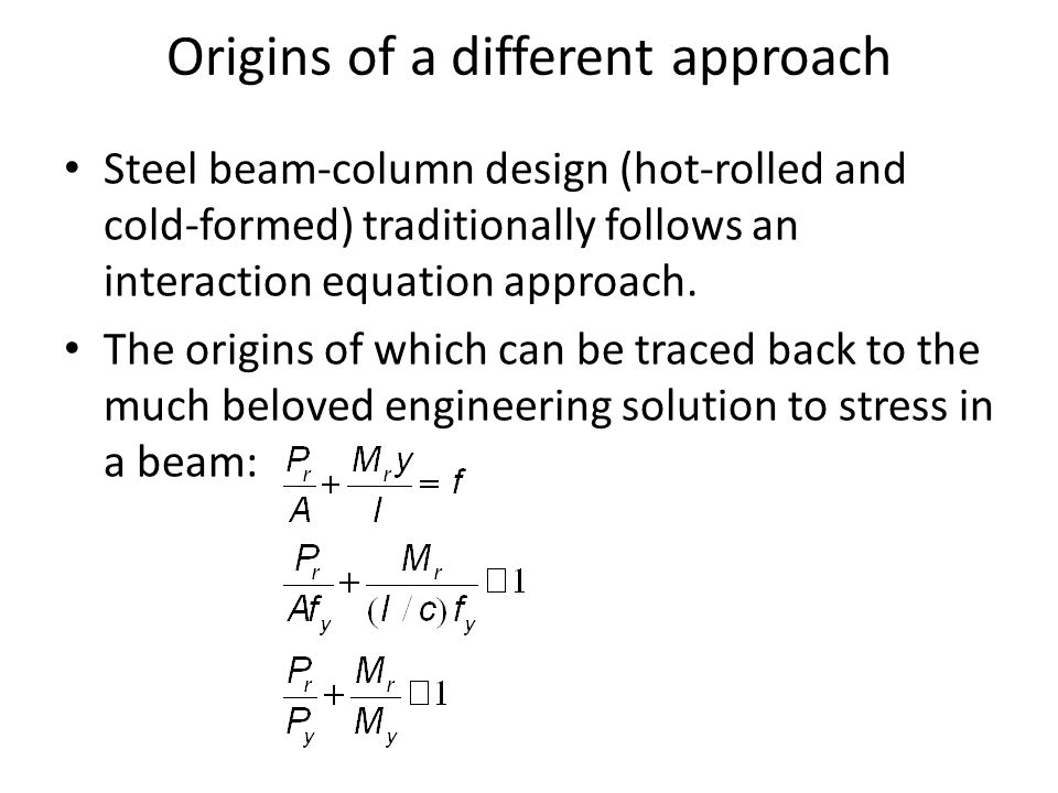 Origins of a different approach Steel beam-column design (hot-rolled and cold-formed) traditionally follows an interaction equation approach.