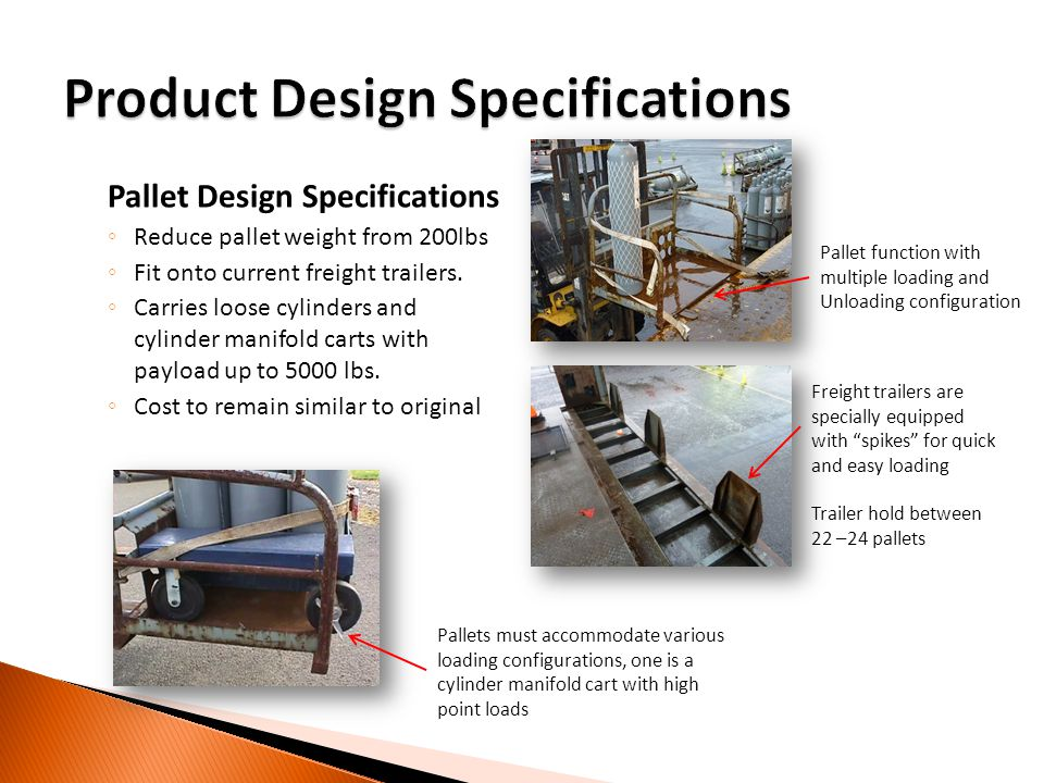 Pallet Design Specifications Reduce pallet weight from 200lbs Fit onto current freight trailers. Carries loose cylinders and cylinder manifold carts w