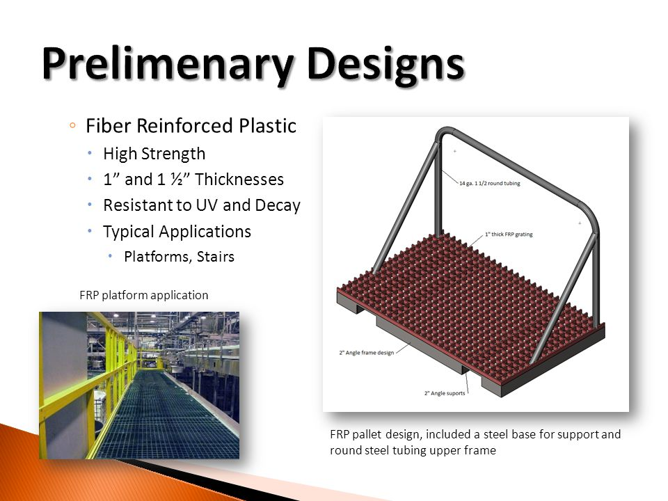 Fiber Reinforced Plastic High Strength 1 and 1 ½ Thicknesses Resistant to UV and Decay Typical Applications Platforms, Stairs FRP platform application FRP pallet design, included a steel base for support and round steel tubing upper frame