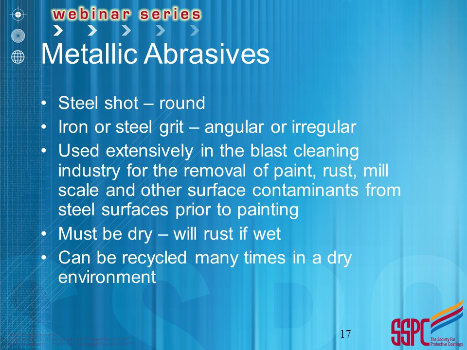 Metallic Abrasives Steel shot – round Iron or steel grit – angular or irregular Used extensively in the blast cleaning industry for the removal of paint, rust, mill scale and other surface contaminants from steel surfaces prior to painting Must be dry – will rust if wet Can be recycled many times in a dry environment 17