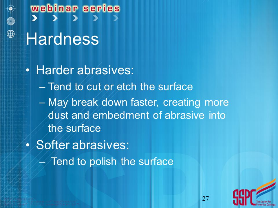 Hardness Harder abrasives: –Tend to cut or etch the surface –May break down faster, creating more dust and embedment of abrasive into the surface Softer abrasives: – Tend to polish the surface 27