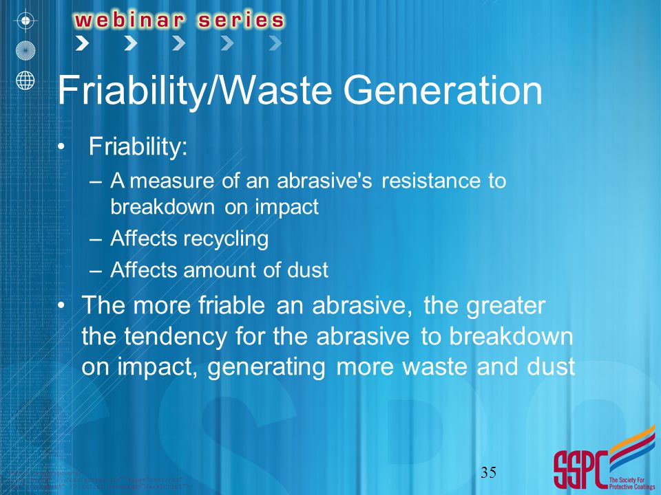 Friability/Waste Generation Friability: –A measure of an abrasive s resistance to breakdown on impact –Affects recycling –Affects amount of dust The more friable an abrasive, the greater the tendency for the abrasive to breakdown on impact, generating more waste and dust 35