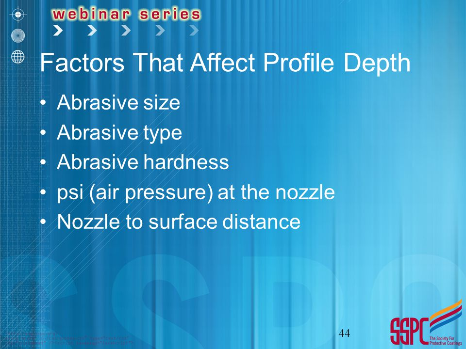 Factors That Affect Profile Depth Abrasive size Abrasive type Abrasive hardness psi (air pressure) at the nozzle Nozzle to surface distance 44