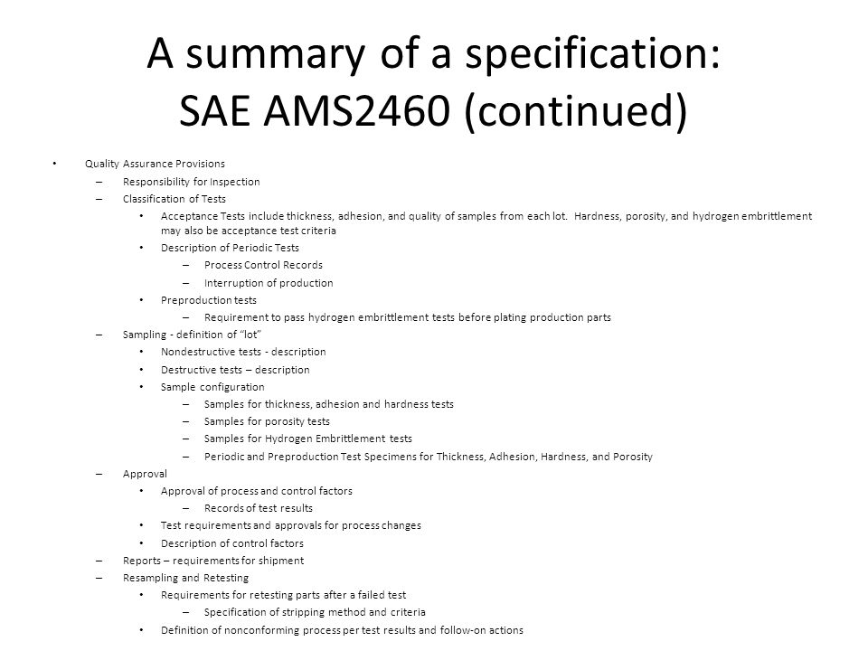 A summary of a specification: SAE AMS2460 (continued) Preparation for Delivery – Packaging and Handling – Shipment preparation Acknowledgement of specification Rejections – definition Notes – Notes on document revision – Notes on compliance with dimensions – Notes on part delivery and processibility – Guidance Guidance on shot peening Guidance on hydrogen embrittlement – Control and testing – Alkaline cleaning – Acid dip – Final step in cleaning – Plating of nickel alloys Class 1 Chromium Plating – Function – Deposition » Note on plating thickness Class 2 Chromium Plating – Description – Designations – Plating by electrodisposition – Recommended maximum thickness – Note on grinding – Compliance with ARP4992 – Test Specimen material – acceptance criteria Transformation Hardening Steels CRES High Alloy Steels Tool Steels Heat Resistant Alloys Aluminum Alloys Titanium Alloys Copper Alloys – Note on Hydrogen Embrittlement for certain alloys – Terms used for reference – Units of measurement