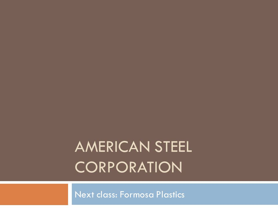 AMERICAN STEEL CORPORATION Next class: Formosa Plastics