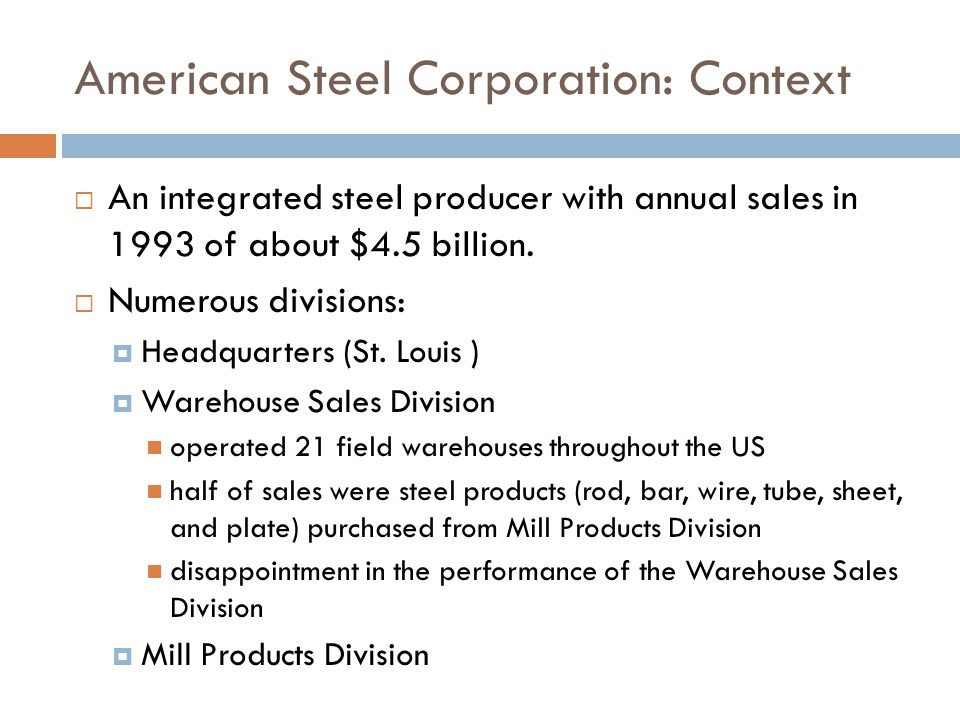 Warehouse Sales Division: American Steel Corporation New Performance Measurement System Decentralize the management of the division each branch warehouse manager responsible for the divisions activities in his or her geographic area.