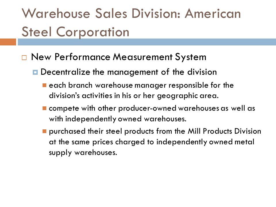 Warehouse Sales Division- American Steel Corporation Own vs Buy Lease vs Own is a financing not operating decision Current system appears to penalize managers in the short run who move to newer facilities As capital decisions are infrequent, the incentive system should not be designed with capital decision as a primary issue Suggest a process to deal with the impact of capital investment (e.g.