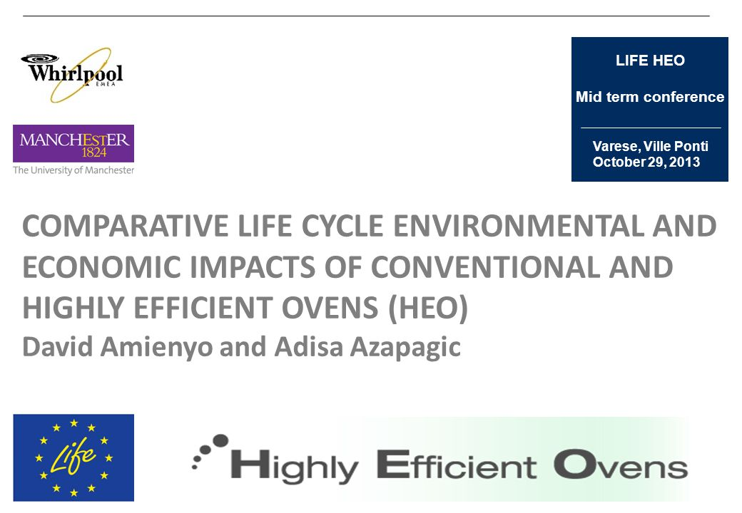 Varese, Ville Ponti October 29, 2013 LIFE HEO Mid term conference COMPARATIVE LIFE CYCLE ENVIRONMENTAL AND ECONOMIC IMPACTS OF CONVENTIONAL AND HIGHLY EFFICIENT OVENS (HEO) David Amienyo and Adisa Azapagic
