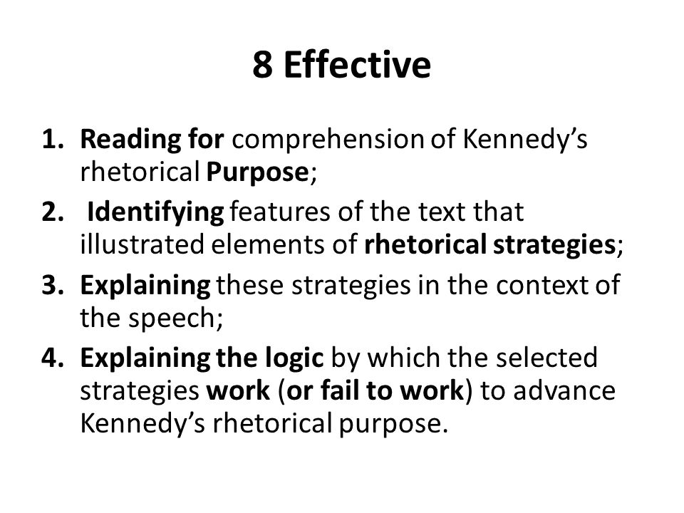 8 Effective 1.Reading for comprehension of Kennedys rhetorical Purpose; 2. Identifying features of the text that illustrated elements of rhetorical st