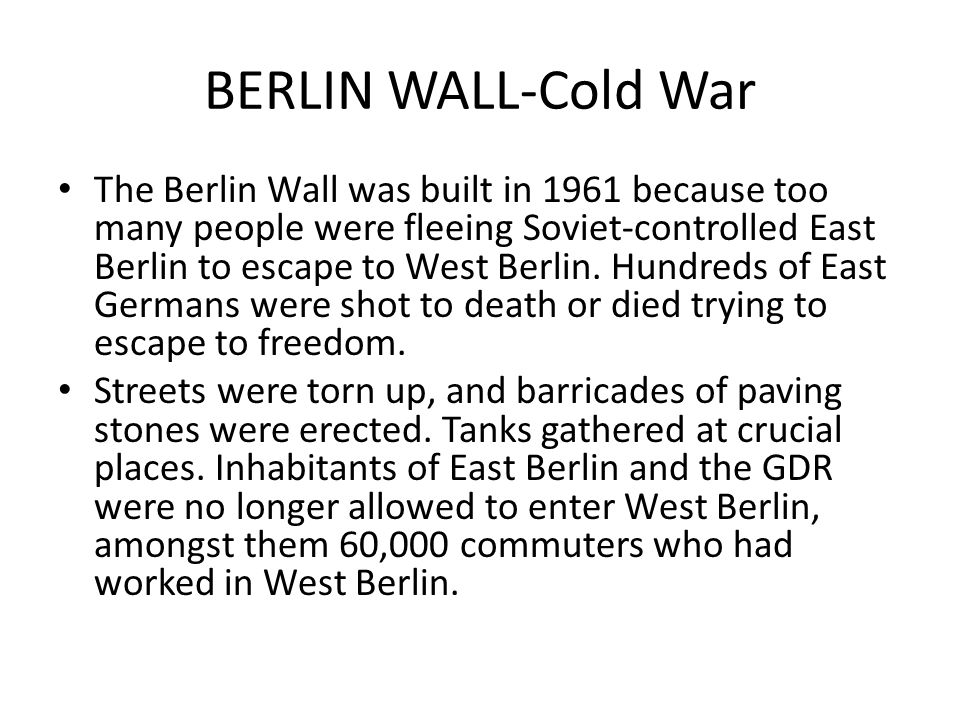BERLIN WALL-Cold War The Berlin Wall was built in 1961 because too many people were fleeing Soviet-controlled East Berlin to escape to West Berlin. Hu