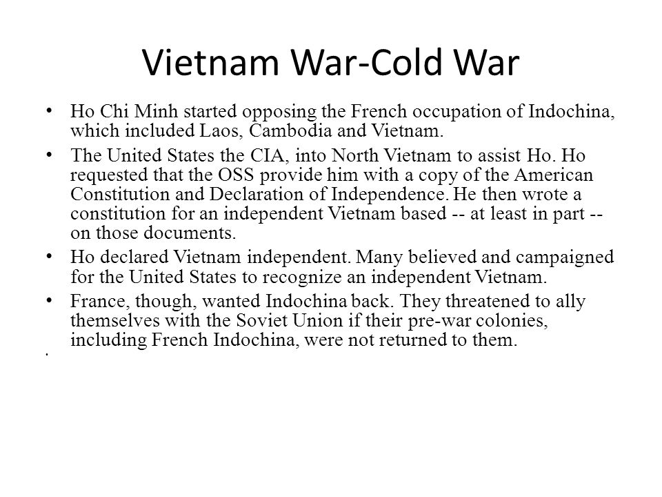 Vietnam War-Cold War Ho Chi Minh started opposing the French occupation of Indochina, which included Laos, Cambodia and Vietnam. The United States the