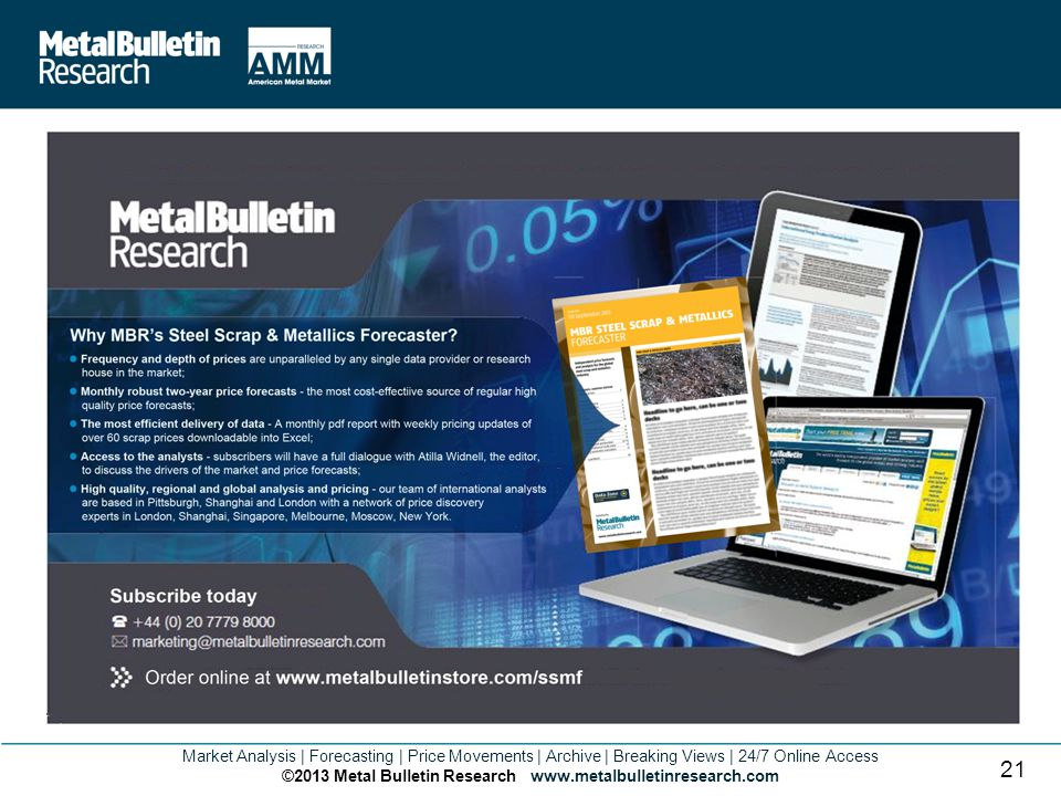 Market Analysis | Forecasting | Price Movements | Archive | Breaking Views | 24/7 Online Access ©2013 Metal Bulletin Research www.metalbulletinresearch.com 21