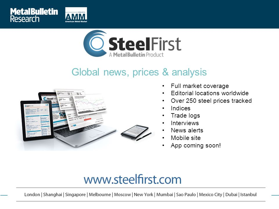 Market Analysis | Forecasting | Price Movements | Archive | Breaking Views | 24/7 Online Access ©2013 Metal Bulletin Research www.metalbulletinresearch.com 5 Global news, prices & analysis Full market coverage Editorial locations worldwide Over 250 steel prices tracked Indices Trade logs Interviews News alerts Mobile site App coming soon!