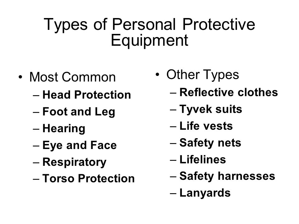 Types of Personal Protective Equipment Most Common –Head Protection –Foot and Leg –Hearing –Eye and Face –Respiratory –Torso Protection Other Types –Reflective clothes –Tyvek suits –Life vests –Safety nets –Lifelines –Safety harnesses –Lanyards