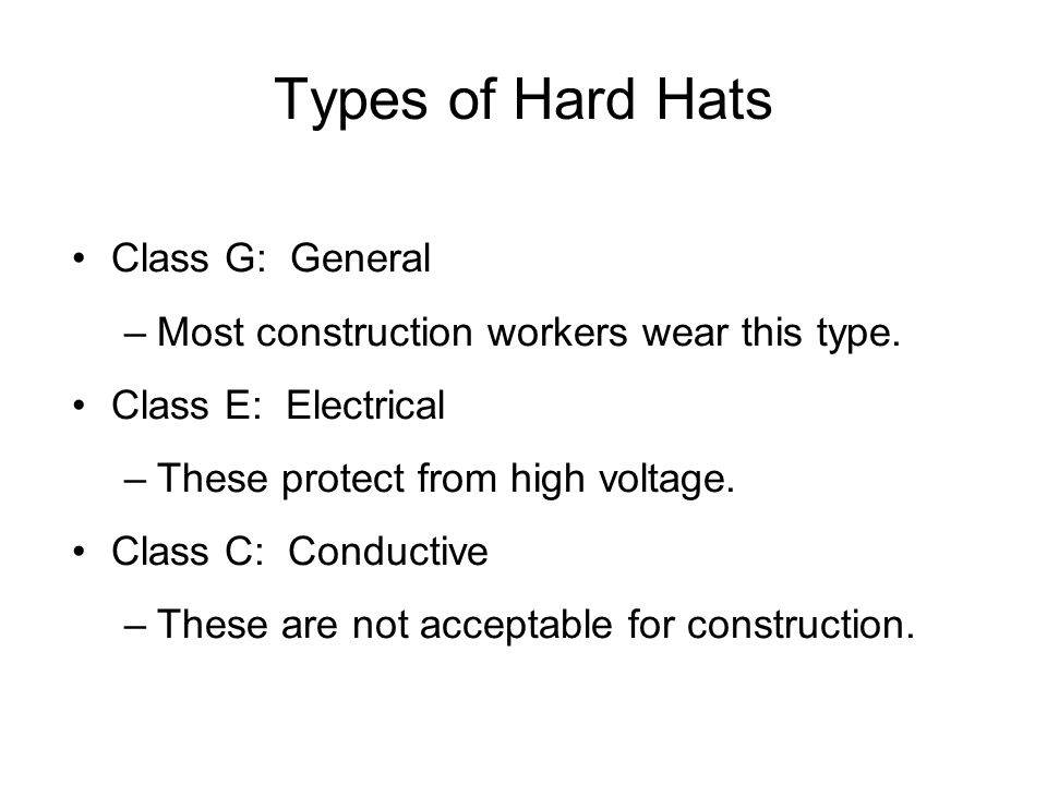 Types of Hard Hats Class G: General –Most construction workers wear this type.