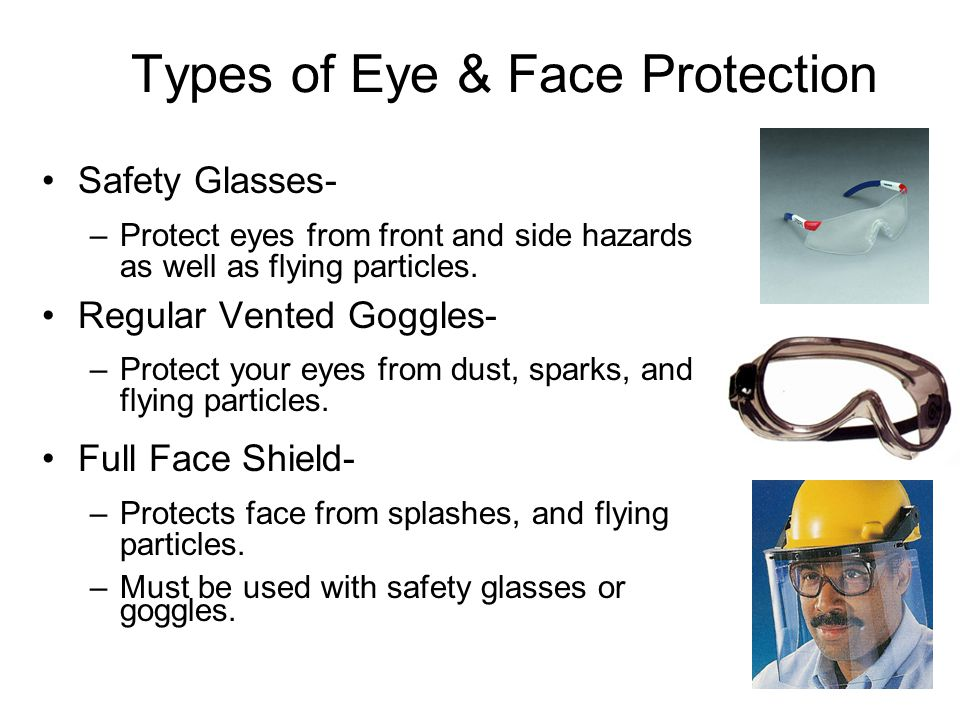 Types of Eye & Face Protection Safety Glasses- –Protect eyes from front and side hazards as well as flying particles.