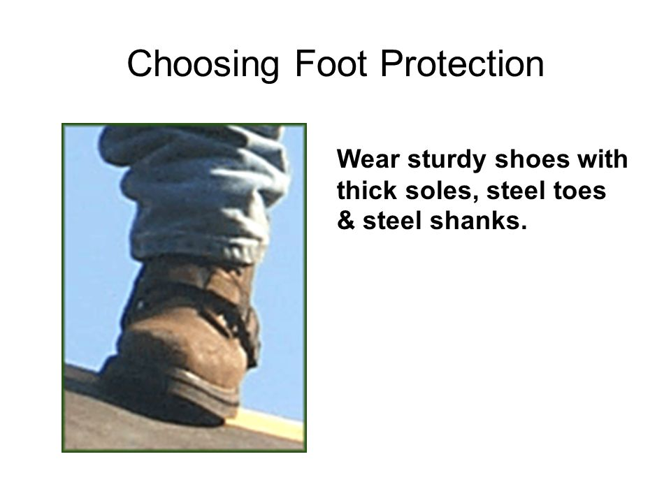 Choosing Foot Protection Wear sturdy shoes with thick soles, steel toes & steel shanks.