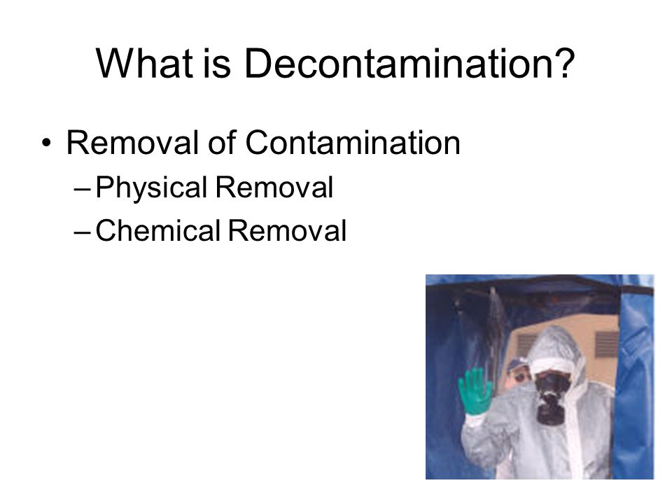What is Decontamination Removal of Contamination –Physical Removal –Chemical Removal