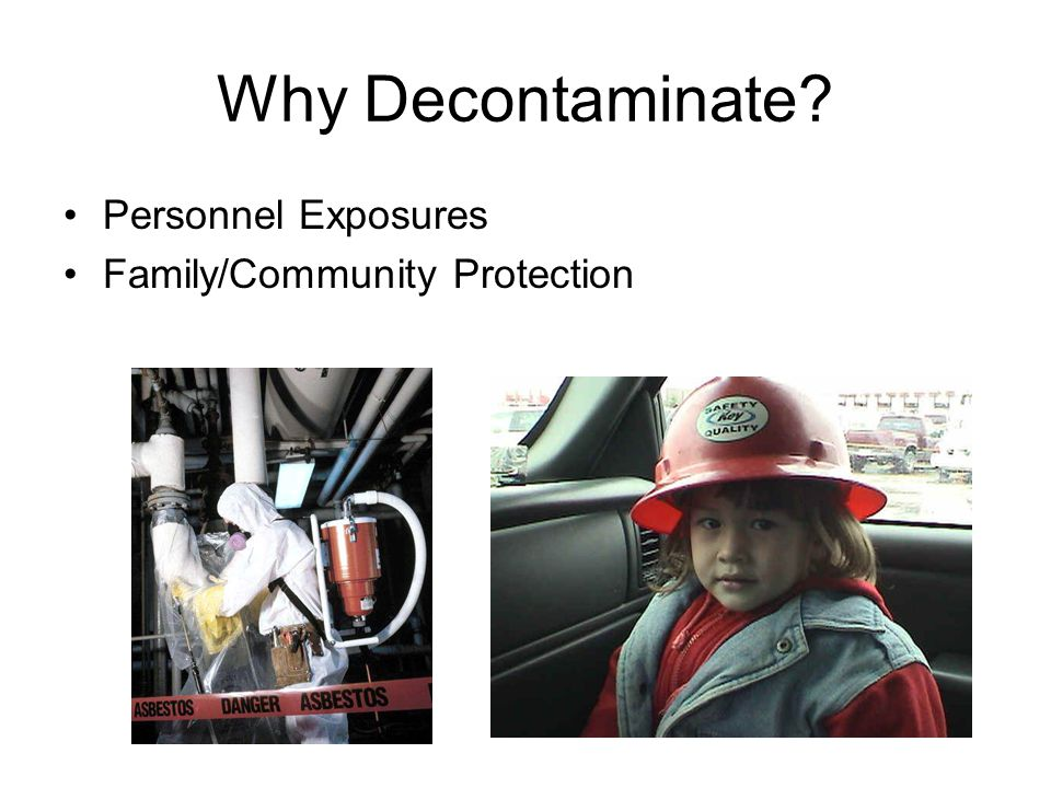 Why Decontaminate? Personnel Exposures Family/Community Protection