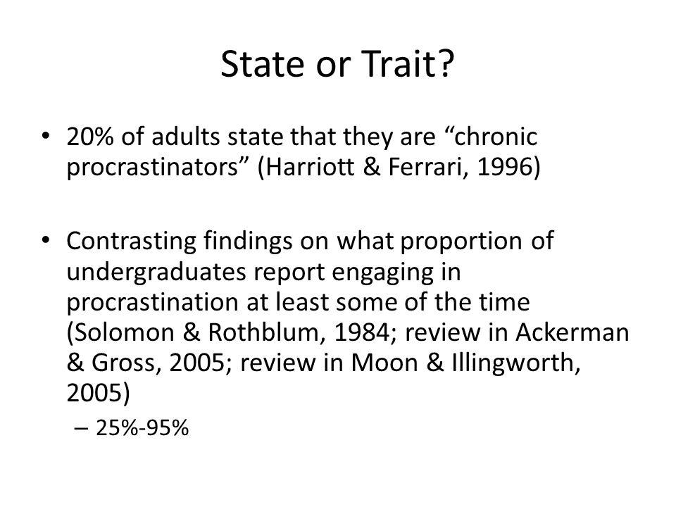 State or Trait? 20% of adults state that they are chronic procrastinators (Harriott & Ferrari, 1996) Contrasting findings on what proportion of underg