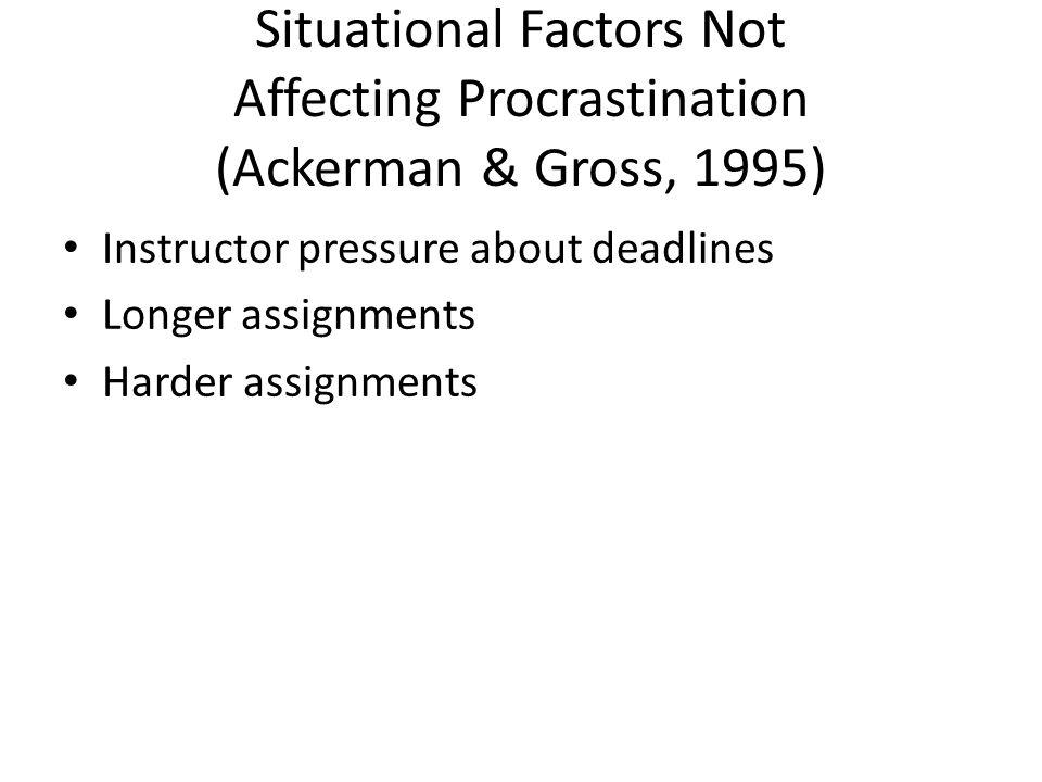 Situational Factors Not Affecting Procrastination (Ackerman & Gross, 1995) Instructor pressure about deadlines Longer assignments Harder assignments