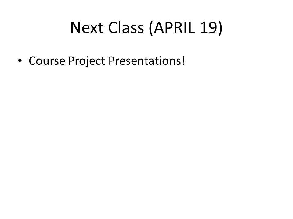 Next Class (APRIL 19) Course Project Presentations!