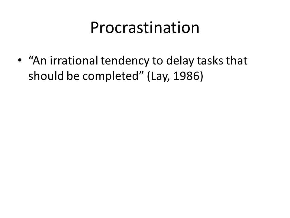 Procrastination An irrational tendency to delay tasks that should be completed (Lay, 1986)