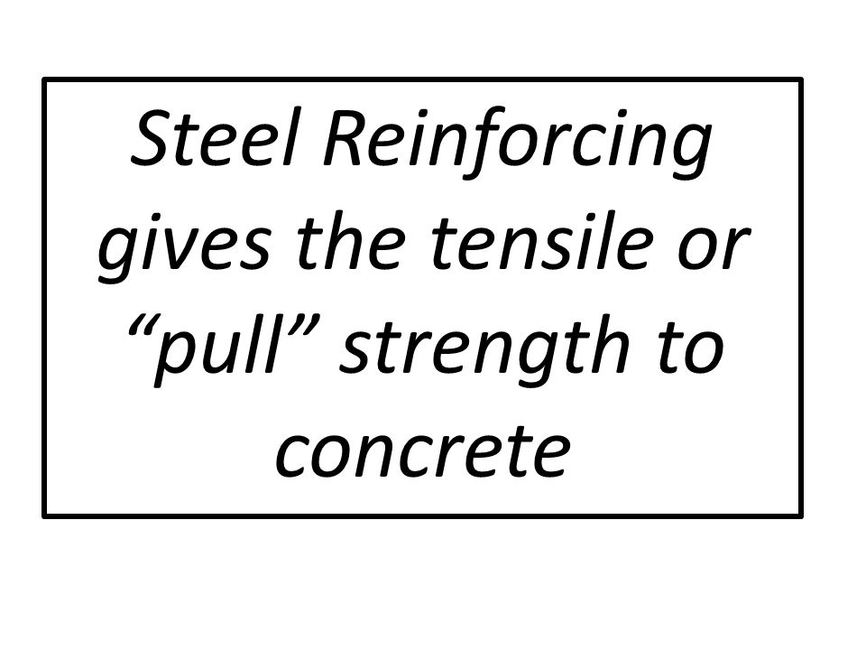 Steel Reinforcing gives the tensile or pull strength to concrete