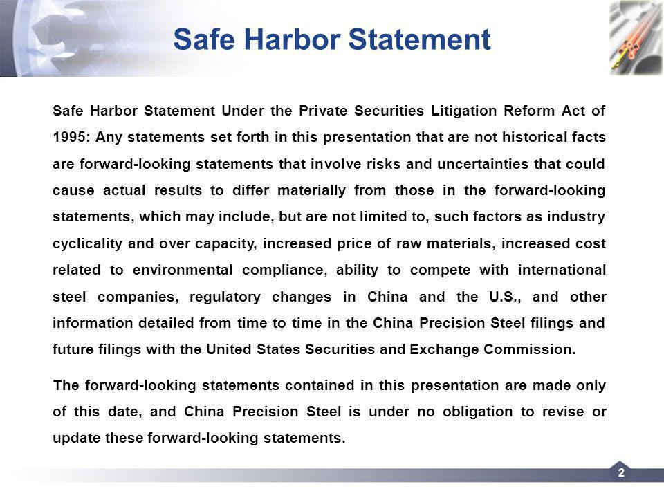 2 Safe Harbor Statement Safe Harbor Statement Under the Private Securities Litigation Reform Act of 1995: Any statements set forth in this presentation that are not historical facts are forward-looking statements that involve risks and uncertainties that could cause actual results to differ materially from those in the forward-looking statements, which may include, but are not limited to, such factors as industry cyclicality and over capacity, increased price of raw materials, increased cost related to environmental compliance, ability to compete with international steel companies, regulatory changes in China and the U.S., and other information detailed from time to time in the China Precision Steel filings and future filings with the United States Securities and Exchange Commission.