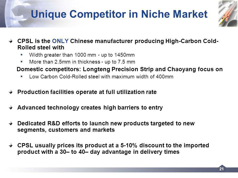 21 Unique Competitor in Niche Market CPSL is the ONLY Chinese manufacturer producing High-Carbon Cold- Rolled steel with Width greater than 1000 mm - up to 1450mm More than 2.5mm in thickness - up to 7.5 mm Domestic competitors: Longteng Precision Strip and Chaoyang focus on Low Carbon Cold-Rolled steel with maximum width of 400mm Production facilities operate at full utilization rate Advanced technology creates high barriers to entry Dedicated R&D efforts to launch new products targeted to new segments, customers and markets CPSL usually prices its product at a 5-10% discount to the imported product with a 30– to 40– day advantage in delivery times